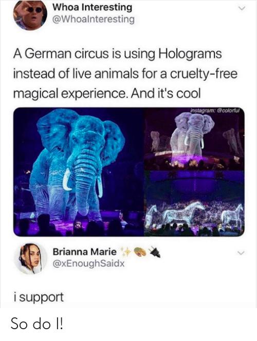 magical: Whoa Interesting  @Whoalnteresting  A German circus is using Holograms  instead of live animals for a cruelty-free  magical experience. And it's cool  instagram: @colorful  Brianna Marie  @xEnoughSaidx  isupport So do I!