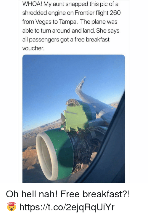 tampa: WHOA! My aunt snapped this pic of a  shredded engine on Frontier flight 260  from Vegas to Tampa. The plane was  able to turn around and land. She says  all passengers got a free breakfast  voucher. Oh hell nah! Free breakfast?! 🤯 https://t.co/2ejqRqUiYr