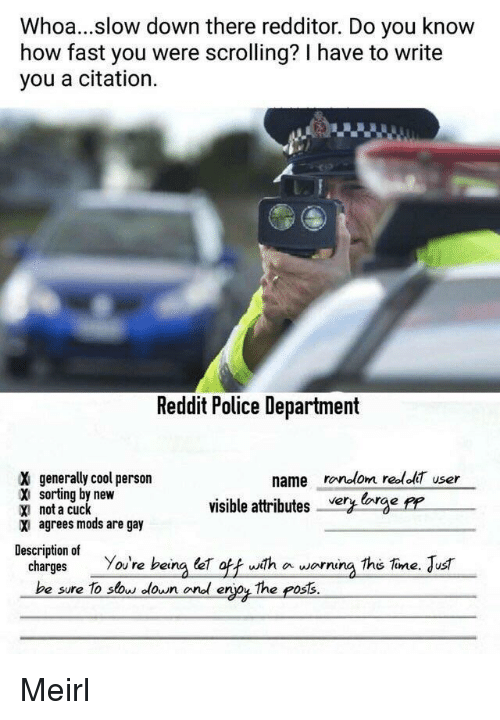 Police, Reddit, and Cool: Whoa...slow down there redditor. Do you know  how fast you were scrolling? I have to write  you a citation.  Reddit Police Department  X generally cool person  name ronolom redol user  sorting by new  X not a cuck  X agrees mods are gay  visible attributesCge PP  Description of  charges You're being e ofwith a worning the Tine. Jus  be sure To sow lown onl erjoy The poss. Meirl