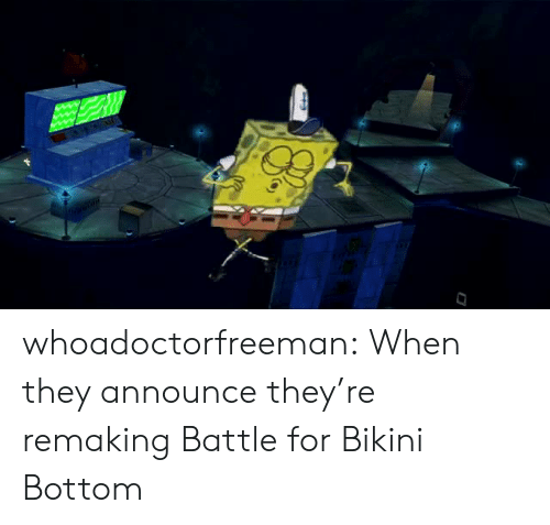Announce: whoadoctorfreeman:  When they announce they're remaking Battle for Bikini Bottom