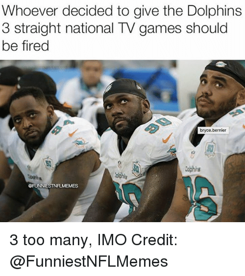 Nfl, Dolphins, and Games: Whoever decided to give the Dolphins  3 straight national TV games should  be fired  bryce.bernier  50  @FUNNIESTNFLMEMES 3 too many, IMO  Credit: @FunniestNFLMemes