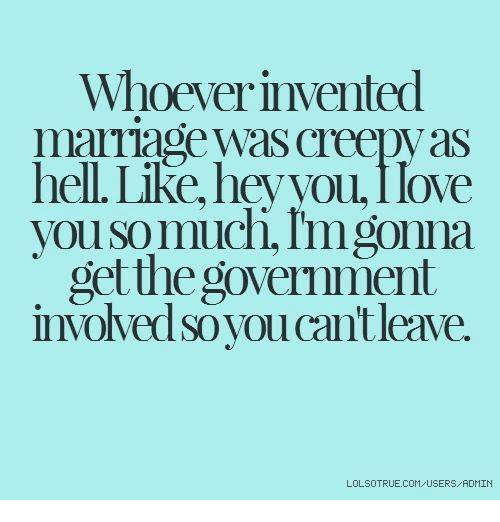 Dank, Love, and Government: Whoever invented  mariage was creepyas  nell. Like, ney you, I love  vou so muchi, Imgonna  get the government  involved so you cant leave.  LOLSOTRUE.COM USERS/RDMIN