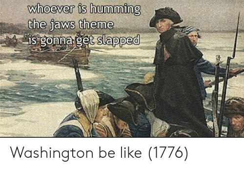 Be Like, Jaws, and Washington: whoever is humming  the Jaws theme Washington be like (1776)