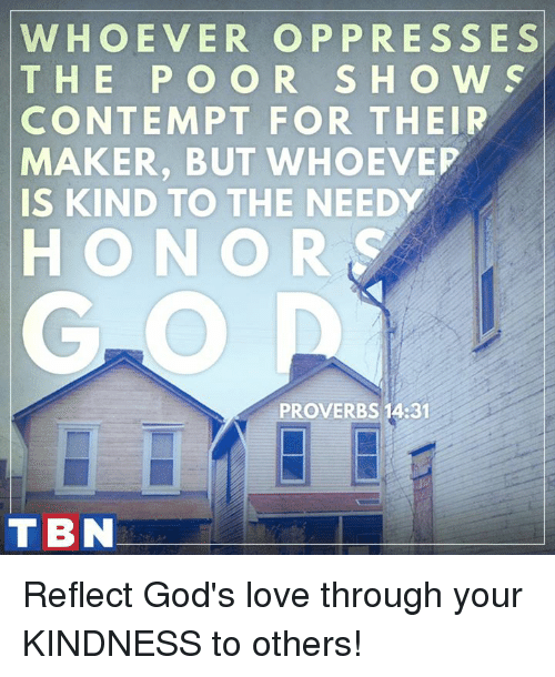 Contemption: WHOEVER OP PRESSES  T H E P O O R S H O W S  CONTEMPT FOR THEIR  MAKER, BUT WHOEVEP  IS KIND TO THE NEEDY  HONOR  PROVERBS 14:31  TBN Reflect God's love through your KINDNESS to others!