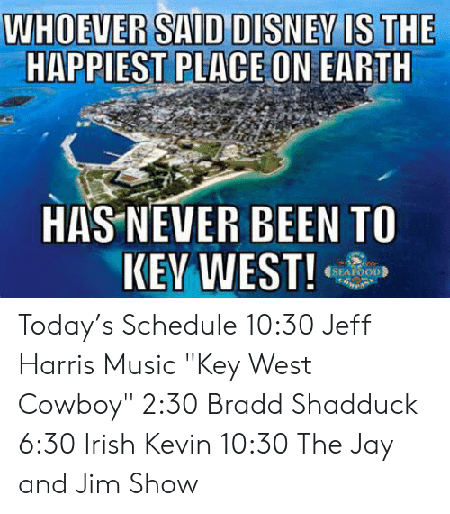"Irish, Jay, and Memes: WHOEVER SAID DISNEVIS THE  HAPPIEST PLACE ON EARTH  HAS NEVER BEEN TO  SEAFOOD Today's Schedule  10:30 Jeff Harris Music ""Key West Cowboy"" 2:30 Bradd Shadduck 6:30 Irish Kevin 10:30 The Jay and Jim Show"
