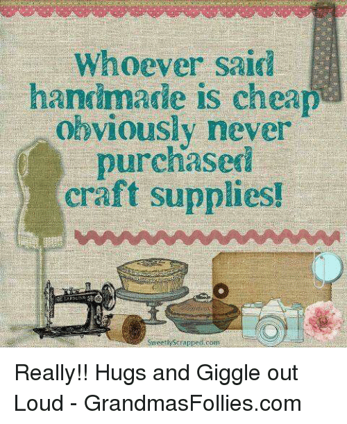 Whoever Said Handmade Is Cheap Obviously Never Purchased Craft