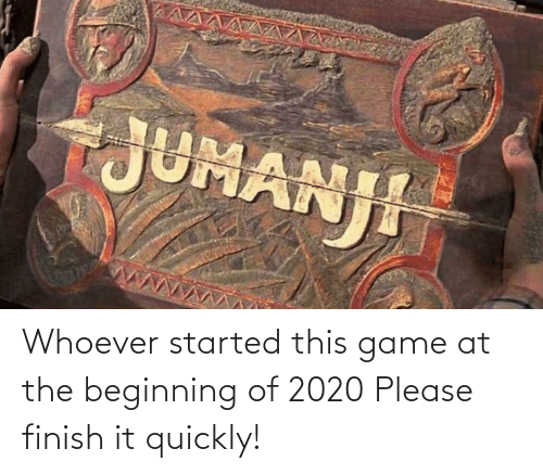 Started: Whoever started this game at the beginning of 2020 Please finish it quickly!