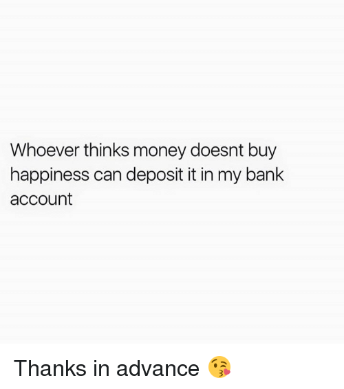 Money, Bank, and Happiness: Whoever thinks money doesnt buy  happiness can deposit it in my bank  account Thanks in advance 😘