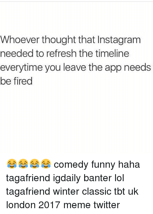 Memes Twitter: Whoever thought that Instagram  needed to refresh the timeline  everytime you leave the app needs  be fired 😂😂😂😂 comedy funny haha tagafriend igdaily banter lol tagafriend winter classic tbt uk london 2017 meme twitter