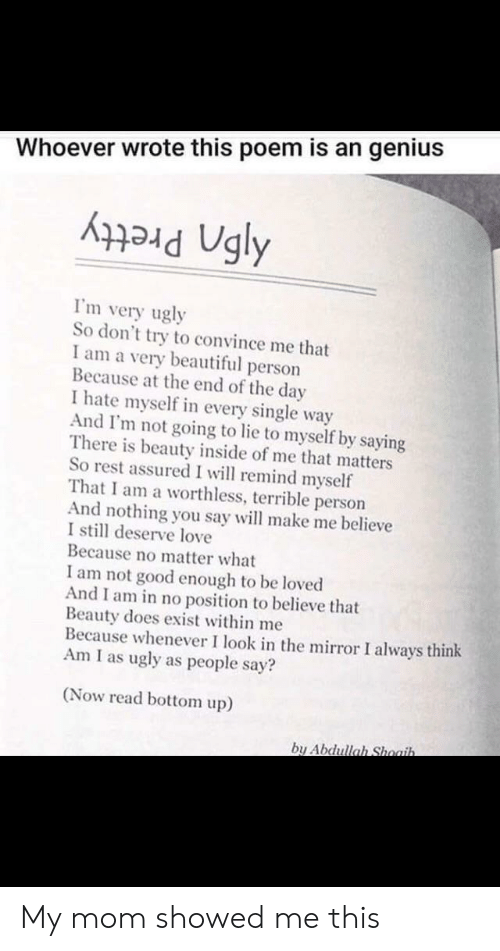 Beautiful, Love, and Ugly: Whoever wrote this poem is an genius  I'm very ugly  So don't try to convince me that  I am a very beautiful person  Because at the end of the day  I hate myself in every single way  And I'm not going to lie to myself by saying  There is beauty inside of me that matters  So rest assured I will remind myself  That I am a worthless, terrible person  And nothing you say will make me believe  I still deserve love  Because no matter what  I am not good enough to be loved  And I am in no position to believe that  Beauty does exist within me  Because whenever I look in the mirror I always think  Am I as ugly as people say?  (Now read bottom up)  by Abdullah Shoaih. My mom showed me this