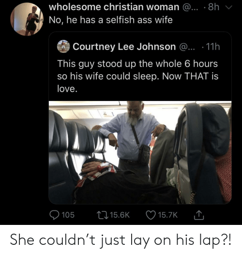 courtney: wholesome christian woman @... .8h  No, he has a selfish ass wife  Courtney Lee Johnson @.. .11h  This guy stood up the whole 6 hours  so his wife could sleep. Now THAT is  love.  105  15.6K  15.7K She couldn't just lay on his lap?!