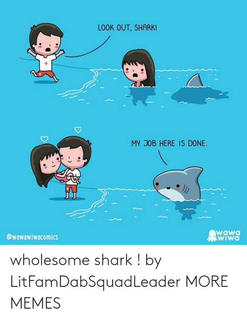 Wholesome: wholesome shark ! by LitFamDabSquadLeader MORE MEMES