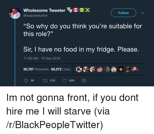 "Blackpeopletwitter, Food, and Wholesome: Wholesome Tweeter  @lsaacsIntuition  Follow  ""So why do you think you're suitable for  this role?""  Sir, I have no food in my fridge. Please  11:39 AM-10 Sep 2018  20,787 Retweets 68,272 Likes  01  88  21K  68K Im not gonna front, if you dont hire me I will starve (via /r/BlackPeopleTwitter)"