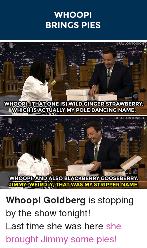 """stripper name: WHOOPI  BRINGS PIES   #FALLONTONIGHT  WHoOPlaTHAT ONE ISJ WILDGINGER STRAWBERRY  WHICHIISACTUALLY MY POLE DANCING NAME   #EALLONTONIGH  WHOOPI:ANDALSO BLACKBERRY GOOSEBERRY  JIMMY:WEIRDLY, THAT WAS MY STRIPPER NAME. <p><strong>Whoopi Goldberg</strong> is stopping by the show tonight!</p> <p>Last time she was here <a href=""""http://www.nbc.com/the-tonight-show/segments/8606"""" target=""""_blank"""">she brought Jimmy some pies!</a></p>"""