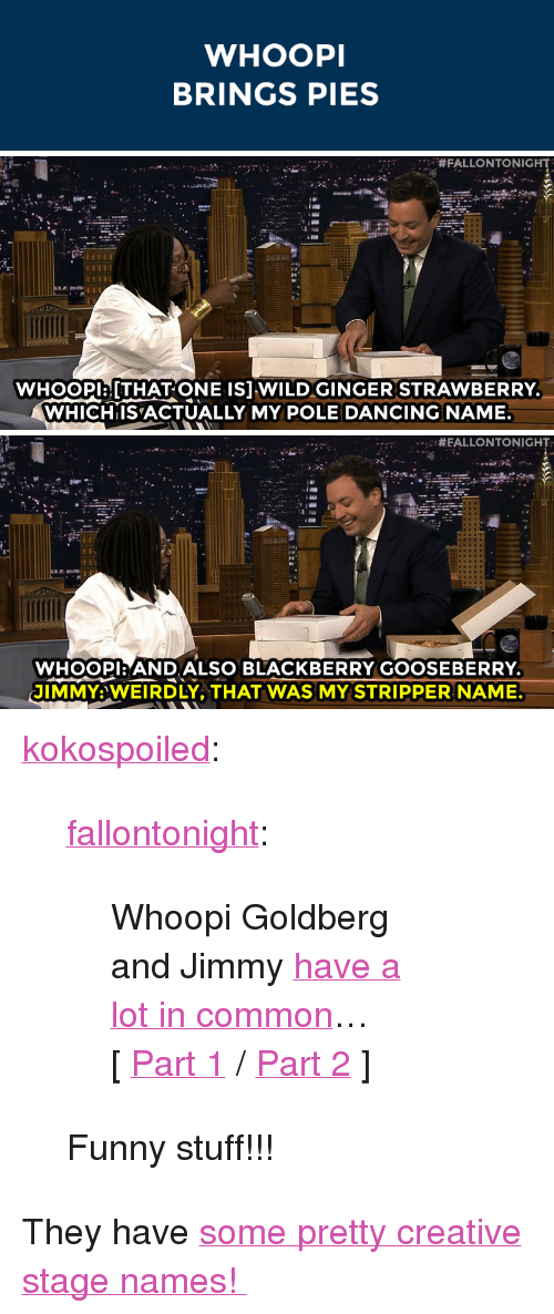 """stripper name: WHOOPI  BRINGS PIES   #FALLONTONIGHT  WHoOPlaTHAT ONE ISJ WILDGINGER STRAWBERRY  WHICHIISACTUALLY MY POLE DANCING NAME   #EALLONTONIGH  WHOOPI:ANDALSO BLACKBERRY GOOSEBERRY  JIMMY:WEIRDLY, THAT WAS MY STRIPPER NAME. <p><a class=""""tumblr_blog"""" href=""""http://kokospoiled.tumblr.com/post/92081377618/fallontonight-whoopi-goldberg-and-jimmy-have-a"""" target=""""_blank"""">kokospoiled</a>:</p> <blockquote> <p><a class=""""tumblr_blog"""" href=""""http://fallontonight.tumblr.com/post/92057486957/whoopi-goldberg-and-jimmy-have-a-lot-in-common"""" target=""""_blank"""">fallontonight</a>:</p> <blockquote> <p>Whoopi Goldberg and Jimmy <a href=""""http://www.nbc.com/the-tonight-show/segments/8606"""" target=""""_blank"""">have a lot in common</a>…</p> <p>[<a href=""""http://www.nbc.com/the-tonight-show/segments/8606"""" target=""""_blank"""">Part 1</a>/<a href=""""https://www.youtube.com/watch?v=mdQHD6EfN-8&amp;list=UU8-Th83bH_thdKZDJCrn88g"""" target=""""_blank"""">Part 2</a>]</p> </blockquote> <p>Funny stuff!!!</p> </blockquote> <p>They have <a href=""""http://www.nbc.com/the-tonight-show/segments/8606"""" target=""""_blank"""">some pretty creative stage names!</a></p>"""