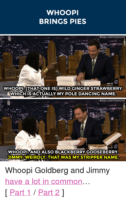 """stripper name: WHOOPI  BRINGS PIES   #FALLONTONIGHT  WHoOPlaTHAT ONE ISJ WILDGINGER STRAWBERRY  WHICHIISACTUALLY MY POLE DANCING NAME   #EALLONTONIGH  WHOOPI:ANDALSO BLACKBERRY GOOSEBERRY  JIMMY:WEIRDLY, THAT WAS MY STRIPPER NAME. <p>Whoopi Goldberg and Jimmy <a href=""""http://www.nbc.com/the-tonight-show/segments/8606"""" target=""""_blank"""">have a lot in common</a>&hellip;</p> <p>[<a href=""""http://www.nbc.com/the-tonight-show/segments/8606"""" target=""""_blank"""">Part 1</a>/<a href=""""https://www.youtube.com/watch?v=mdQHD6EfN-8&amp;list=UU8-Th83bH_thdKZDJCrn88g"""" target=""""_blank"""">Part 2</a>]</p>"""