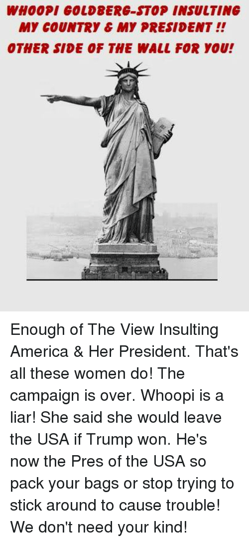 Whoopy: WHOOPI COLD8ERG-STOP INSULTING  MY COUNTRY C MY PRESIDENT  OTHER SIDE OF THE WALL FOR YOU! Enough of The View Insulting America & Her President. That's all these women do! The campaign is over. Whoopi is a liar! She said she would leave the USA if Trump won. He's now the Pres of the USA so pack your bags or stop trying to stick around to cause trouble! We don't need your kind!