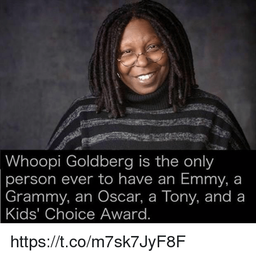 Whoopy: Whoopi Goldberg is the only  person ever to have an Emmy, a  Grammy, an Oscar, a Tony, and a  Kids' Choice Award https://t.co/m7sk7JyF8F