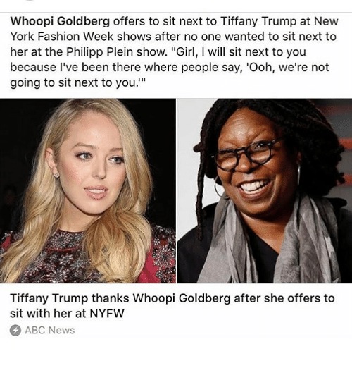 """Whoopy: Whoopi Goldberg offers to sit next to Tiffany Trump at New  York Fashion Week shows after no one wanted to sit next to  her at the Philipp Plein show. """"Girl, will sit next to you  because I've been there where people say, 'Ooh, we're not  going to sit next to you.""""  Tiffany Trump thanks Whoopi Goldberg after she offers to  sit with her at NYFW  ABC News"""
