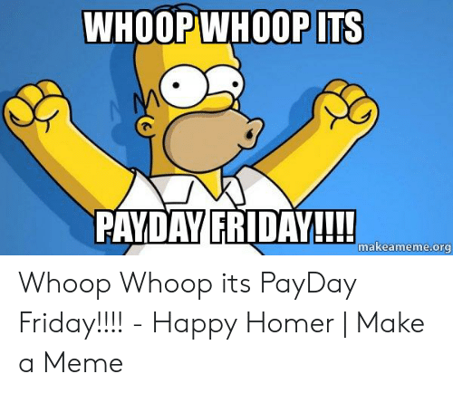 Friday, Meme, and Happy: WHOOPWHOOP ITS  PAYDAY FRIDAV!!!!  makeameme.org Whoop Whoop its PayDay Friday!!!! - Happy Homer | Make a Meme
