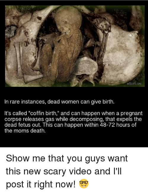 """Whoring: whore.ore  In rare instances, dead women can give birth.  It's called """"coffin birth,"""" and can happen when a pregnant  corpse releases gas while decomposing, that expels the  dead fetus out. This can happen within 48-72 hours of  the moms death. Show me that you guys want this new scary video and I'll post it right now! 🤓"""