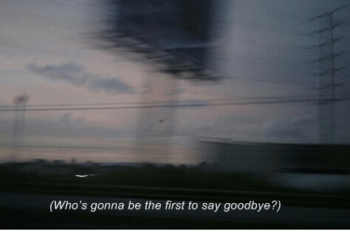 First, Gonna, and Goodbye: (Who's gonna be the first to say goodbye?)