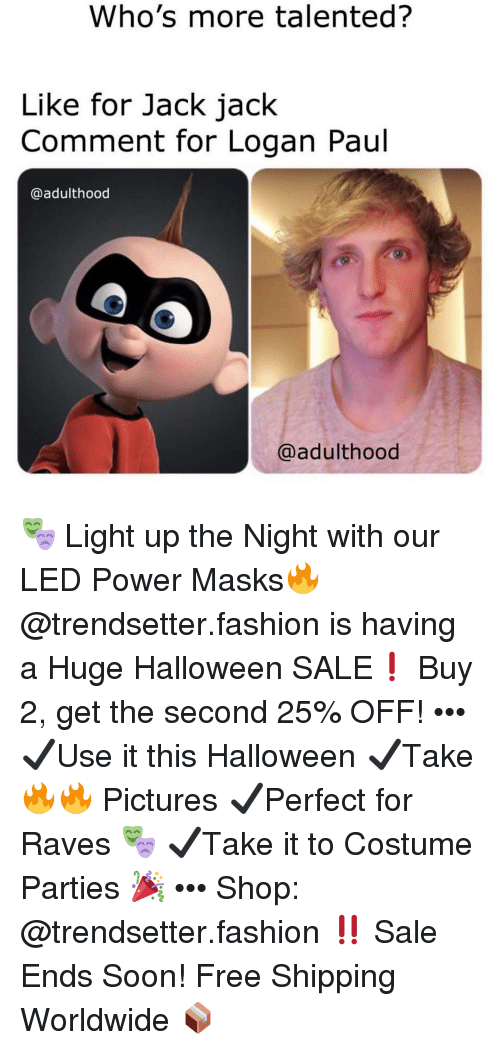 Fashion, Halloween, and Memes: Who's more talented?  Like for Jack jack  Comment for Logan Paul  @adulthood  @adulthood 🎭 Light up the Night with our LED Power Masks🔥 @trendsetter.fashion is having a Huge Halloween SALE❗️ Buy 2, get the second 25% OFF! ••• ✔️Use it this Halloween ✔️Take 🔥🔥 Pictures ✔️Perfect for Raves 🎭 ✔️Take it to Costume Parties 🎉 ••• Shop: @trendsetter.fashion ‼️ Sale Ends Soon! Free Shipping Worldwide 📦