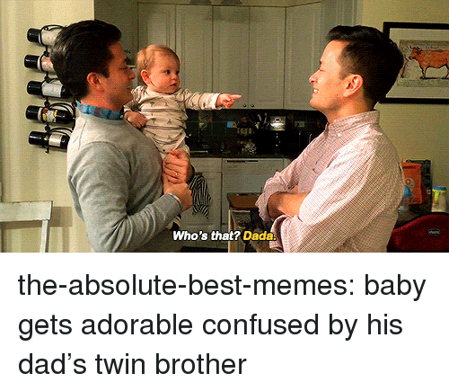 Dada: Who's that? Dada the-absolute-best-memes: baby gets adorable confused by his dad's twin brother