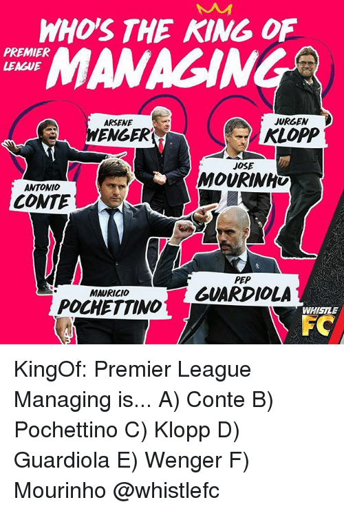 pep guardiola: WHOS THE KING OF  MANAGING  PREMIER  LEAGUE  ARSENE  JURGEN  ENGER  KLOPP  JOSE  MOURINHU  ANTONIO  CONTE  PEP  GUARDIOLA  MAURICIO  POCHETTINO  WHISILE  FC KingOf: Premier League Managing is... A) Conte B) Pochettino C) Klopp D) Guardiola E) Wenger F) Mourinho @whistlefc