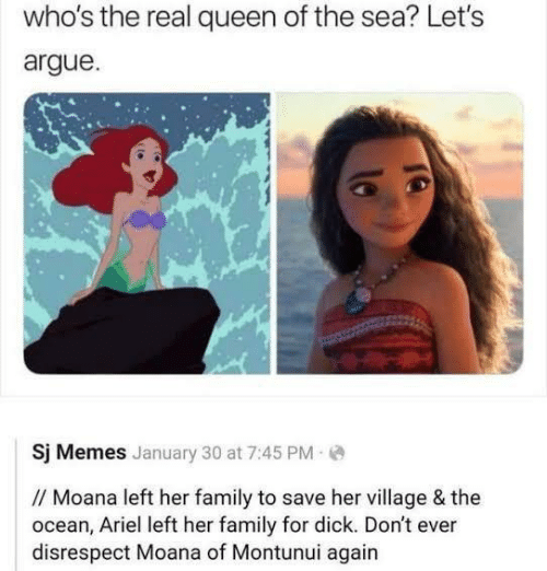 Ariel: who's the real queen of the sea? Let's  argue  Sj Memes January 30 at 7:45 PM  // Moana left her family to save her village & the  ocean, Ariel left her family for dick. Don't ever  disrespect Moana of Montunui again