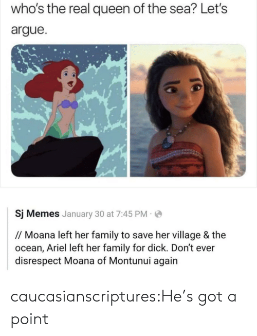Arguing, Ariel, and Family: who's the real queen of the sea? Let's  argue  Sj Memes January 30 at 7:45 PM  // Moana left her family to save her village & the  ocean, Ariel left her family for dick. Don't ever  disrespect Moana of Montunui again caucasianscriptures:He's got a point