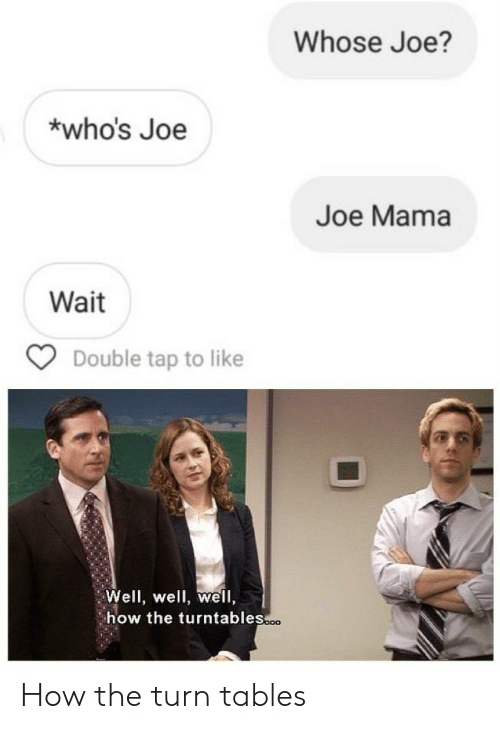 How, Mama, and Joe: Whose Joe?  who's Joe  Joe Mama  Wait  Double tap to like  Well, well, wel,  how the turntables.o How the turn tables