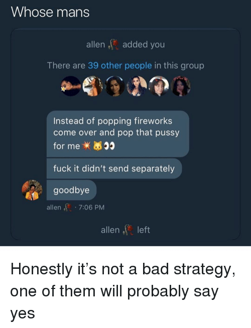 Bad, Come Over, and Pop: Whose mans  allen,added you  There are 39 other people in this group  Instead of popping fireworks  come over and pop that pussy  for mex  fuck it didn't send separately  goodbye  allen7:06 PM  allen left Honestly it's not a bad strategy, one of them will probably say yes