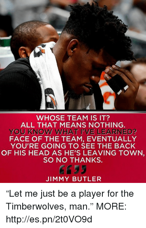 "Head, Jimmy Butler, and Memes: WHOSE TEAM IS IT?  ALL THAT MEANS NOTHING.  YOU KNOW WHAT I'VE LEARNED?  FACE OF THE TEAM, EVENTUALLY  YOU'RE GOING TO SEE THE BACK  OF HIS HEAD AS HE'S LEAVING TOWN  SO NO THANKS  Gf35  JIMMY BUTLER ""Let me just be a player for the Timberwolves, man.""  MORE: http://es.pn/2t0VO9d"