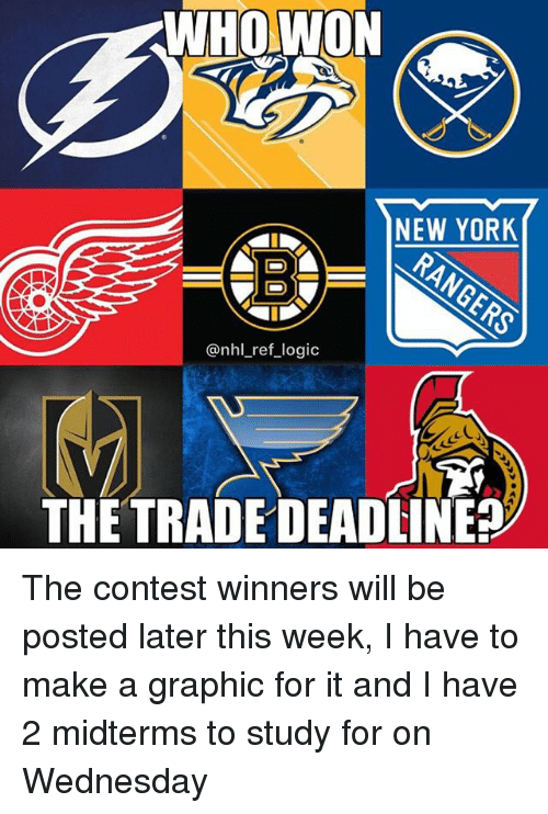 Logic, Memes, and New York: WHOWON  NEW YORK  ED  @nhl_ref_logic  THETRADE DEADLINE The contest winners will be posted later this week, I have to make a graphic for it and I have 2 midterms to study for on Wednesday