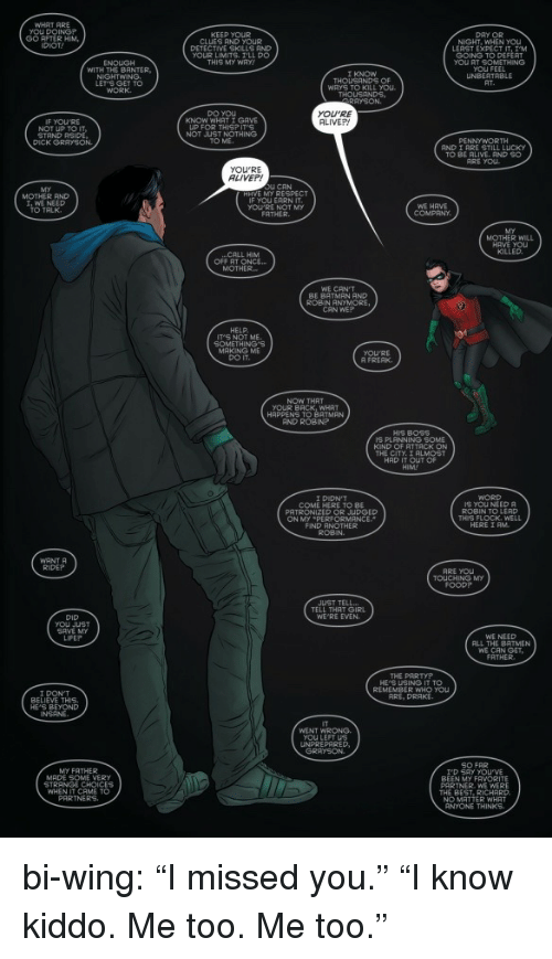 """Grayson: WHRT ARE  yoU DOING?  GO AFTER HIM  DIOT  KEEP YOUR  CLUES AND YOUR  DETECTIVE SKILLS AND  YOUR LIMITS. I'LL DO  THIS MY WAY  DAY OR  NIGHT, WHEN  LEAST EXPECT IT  ENOUGH  WITH THE BANTER,  LET'S GET TO  GOING TO DEFERT  you AT SOMETHING  OU FEEL  UNBERTRBLE  WAYS TO KILL You  DO YOU  KNOW WHAT I GAVE  YOU'RE  ALIVEP!  IF YOU'RE  NOT UP TO IT  STAND RSIDE  DICK GRAYSON.  UIP FOR THISP  NOT JUST  TO ME  AND I RRE STILL LUCKY  TO BE RLIVE RND SO  ARE YOU  ALIVEP!  U CAN  MOTHER AND  ,WE NEED  TALK  iF you EARN İT  YOU'RE NOT MY  WE HAVE  R WILL  HRVE YOU  CALL HIM  MOTHER  WE CAN'T  BE BATMAN AND  ROBIN ANYMORE,  CAN WE?  IT'S NOT ME  SOMETHING'S  MAKING ME  yOU'RE  A FREAK  NOW THAT  YOUR BACK, WHRT  AND ROBIN?  IS PLANNING SOME  KIND OF RTTACK ON  THE CITY TALMOST  HAD IT OUT OF  WORD  IS YOU NEED  COME HERE TO BE  PATRONIZED OR JUDGED  ROBIN TO LERD  THIS FLOCK. WELL  HERE I AM  ON MY PE  FIND ANOTHER  ROBIN.  WANT A  RIDEP  ARE YOu  TOUCHING MY  JUST TELL  TELL THAT GIRL  WE RE EVEN.  DID  you J  WE NEED  ALL THE BATMEN  FATHER  LIFEP  THE PARTYP  HE'S USING IT TO  REMEMBER WHO you  ARE, DRAKE  BELIEVE THIS  HE'S BEYOND  WENT WRONG.  you LEFT US  UNPREPARED  MY FATHER  MADE SOME VERY  STRANGE CHOICES  WHEN IT CAME TO  BEEN MY FAVORITE  PARTNER. WE WERE  THE BEST, RICHARD.  MATTER WHAT  ANYONE THINKS bi-wing:  """"I missed you."""" """"I know kiddo. Me too. Me too."""""""