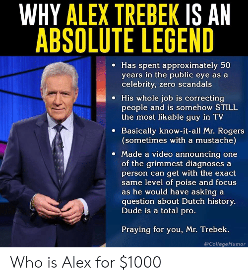 Alex Trebek, Dude, and Zero: WHY ALEX TREBEK IS AN  ABSOLUTE LEGEND  e Has spent approximately 50  years in the public eye as a  celebrity, zero scandals  e His whole job is correcting  people and is somehow STILL  the most likable guy in TV  e Basically know-it-all Mr. Rogers  (sometimes with a mustache)  Made a video announcing one  of the grimmest diagnoses a  person can get with the exact  me level of poise and focus  s he would have asking a  question about Dutch history.  Dude is a total pro  Praying for you, Mr. Trebek.  @CollegeHumor Who is Alex for $1000