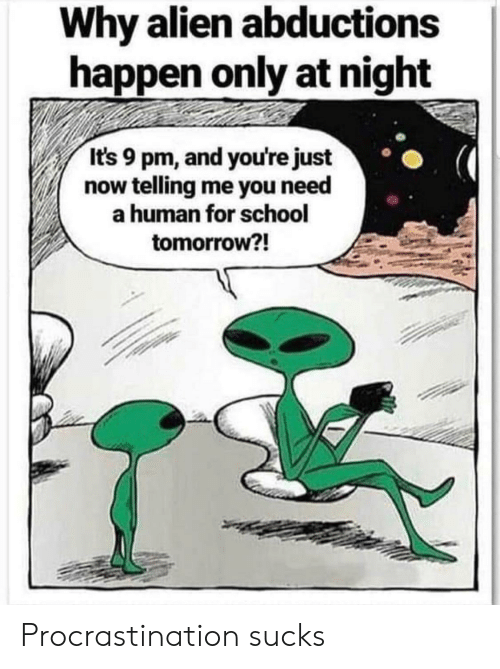 School, Alien, and Tomorrow: Why alien abductions  happen only at night  It's 9 pm, and you're just  now telling me you need  human for school  tomorrow?! Procrastination sucks