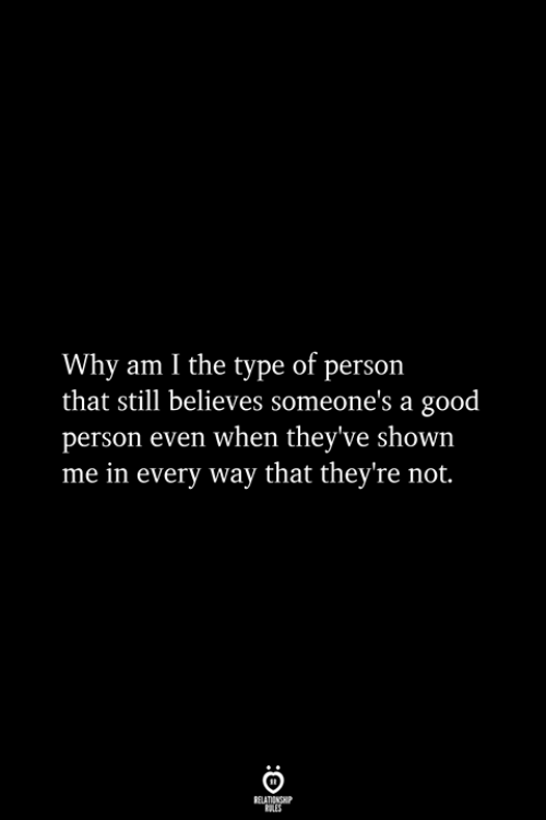 Good, Why, and Person: Why am I the type of person  that still believes someone's a good  person even when they've shown  me in every way that they're not.  RELATIONSHIP  ES