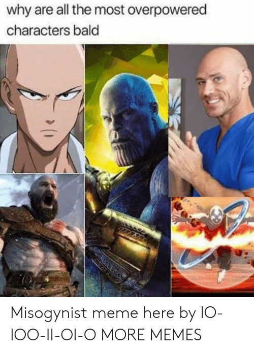 Dank, Meme, and Memes: why are all the most overpowered  characters bald Misogynist meme here by IO-IOO-II-OI-O MORE MEMES