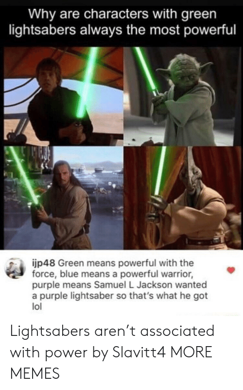 Dank, Lightsaber, and Lol: Why are characters with green  lightsabers always the most powerful  jp48 Green means powerful with the  force, blue means a powerful warrior,  purple means Samuel L Jackson wanted  a purple lightsaber so that's what he got  lol Lightsabers aren't associated with power by Slavitt4 MORE MEMES