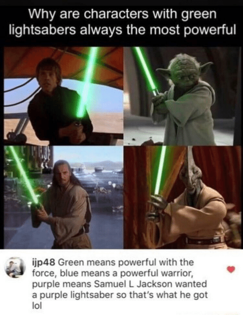 Lightsaber: Why are characters with green  lightsabers always the most powerful  ijp48 Green means powerful with the  force, blue means a powerful warrior,  purple means Samuel L Jackson wanted  a purple lightsaber so that's what he got  lol