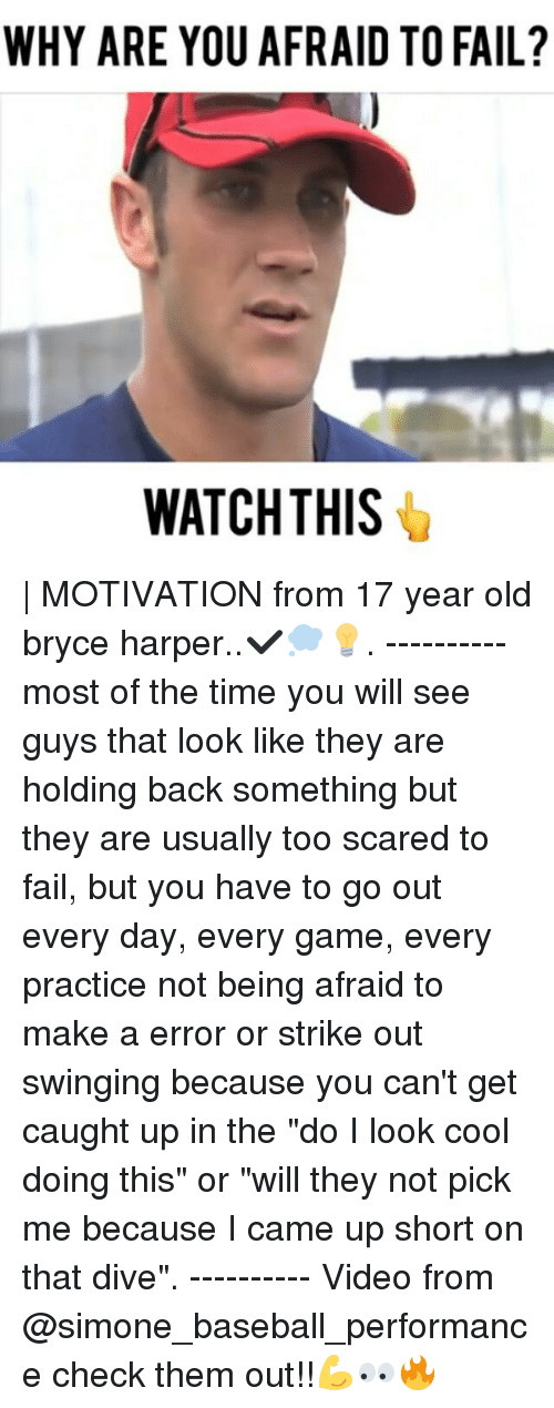 "Baseball, Fail, and Memes: WHY ARE YOU AFRAID TO FAIL?  WATCH THIS | MOTIVATION from 17 year old bryce harper..✔💭💡. ---------- most of the time you will see guys that look like they are holding back something but they are usually too scared to fail, but you have to go out every day, every game, every practice not being afraid to make a error or strike out swinging because you can't get caught up in the ""do I look cool doing this"" or ""will they not pick me because I came up short on that dive"". ---------- Video from @simone_baseball_performance check them out!!💪👀🔥"