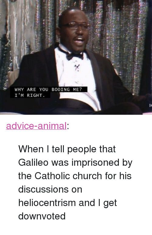 "galileo: WHY ARE YOU BOOING ME?  I'M RIGHT <p><a href=""http://advice-animal.tumblr.com/post/169559124338/when-i-tell-people-that-galileo-was-imprisoned-by"" class=""tumblr_blog"">advice-animal</a>:</p>  <blockquote><p>When I tell people that Galileo was imprisoned by the Catholic church for his discussions on heliocentrism and I get downvoted</p></blockquote>"