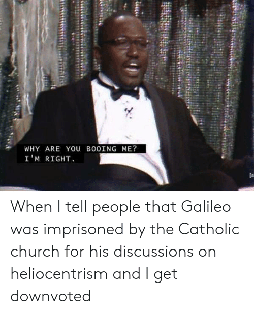 galileo: WHY ARE YOU BOOING ME?  I'M RIGHT When I tell people that Galileo was imprisoned by the Catholic church for his discussions on heliocentrism and I get downvoted