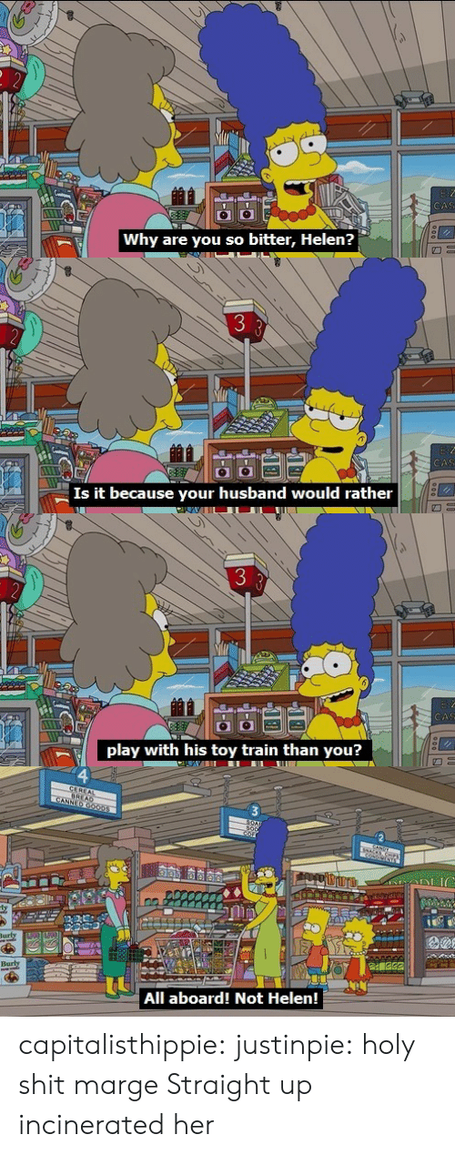 Shit, Tumblr, and Blog: Why are you so bitter, Helen?   3  CA  Is it because your husband would rather   play with his toy train than you?   Barly  All aboard! Not Helen! capitalisthippie:  justinpie: holy shit marge  Straight up incinerated her