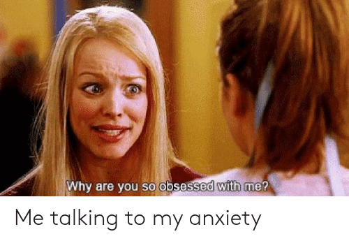 Anxiety, Why, and Obsessed: Why are you so obsessed with me? Me talking to my anxiety