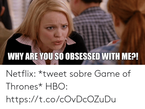Game of Thrones, Hbo, and Netflix: WHY ARE YOU SO OBSESSED WITH ME?! Netflix: *tweet sobre Game of Thrones*  HBO: https://t.co/cOvDcOZuDu