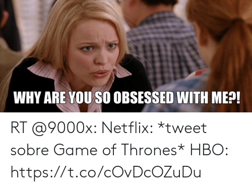 Game of Thrones, Hbo, and Netflix: WHY ARE YOU SO OBSESSED WITH ME?! RT @9000x: Netflix: *tweet sobre Game of Thrones*  HBO: https://t.co/cOvDcOZuDu