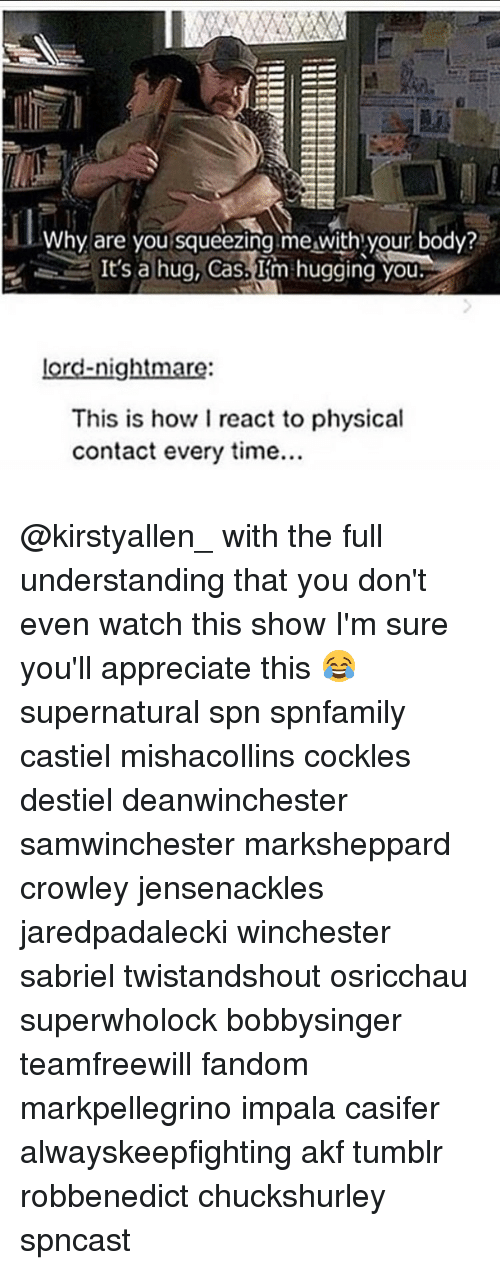 physic: Why are you squeezing me with your body?  It's a hug, Cas.  Im hugging you  lord-nightmare  This is how I react to physical  contact every time... @kirstyallen_ with the full understanding that you don't even watch this show I'm sure you'll appreciate this 😂 supernatural spn spnfamily castiel mishacollins cockles destiel deanwinchester samwinchester marksheppard crowley jensenackles jaredpadalecki winchester sabriel twistandshout osricchau superwholock bobbysinger teamfreewill fandom markpellegrino impala casifer alwayskeepfighting akf tumblr robbenedict chuckshurley spncast